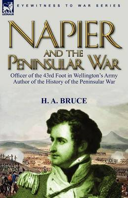 Napier and the Peninsular War: Officer of the 43rd Foot in Wellington's Army, Author of the History of the Peninsular War