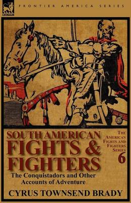 South American Fights & Fighters: The Conquistadors and Other Accounts of Adventure