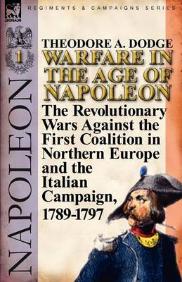 Warfare in the Age of Napoleon-Volume 1: The Revolutionary Wars Against the First Coalition in Northern Europe and the Italian Campaign, 1789-1797