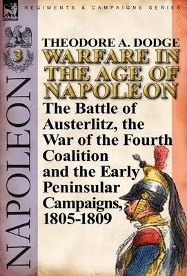 Warfare in the Age of Napoleon-Volume 3: The Battle of Austerlitz, the War of the Fourth Coalition and the Early Peninsular Campaigns, 1805-1809