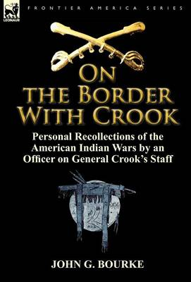 On the Border with Crook: Personal Recollections of the American Indian Wars by an Officer on General Crook's Staff