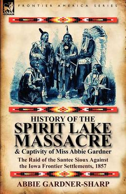 History of the Spirit Lake Massacre and Captivity of Miss Abbie Gardner: The Raid of the Santee Sioux Against the Iowa Frontier Settlements, 1857