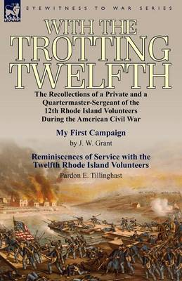With the Trotting Twelfth: The Recollections of a Private & a Quartermaster-Sergeant of the 12th Rhode Island Volunteers During the American Civil War