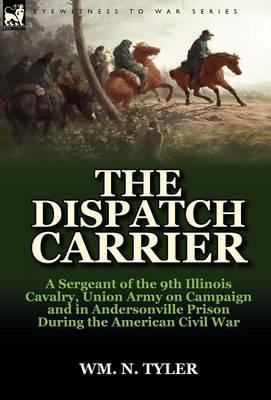 The Dispatch Carrier: A Sergeant of the 9th Illinois Cavalry, Union Army on Campaign and in Andersonville Prison During the American Civil W