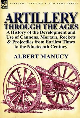 Artillery Through the Ages: A History of the Development and Use of Cannons, Mortars, Rockets & Projectiles from Earliest Times to the Nineteenth Century