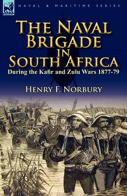 The Naval Brigade in South Africa During the Kafir and Zulu Wars 1877-79