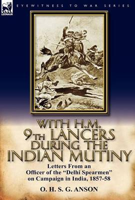 With H.M. 9th Lancers During the Indian Mutiny: Letters from an Officer of the Delhi Spearmen on Campaign in India, 1857-58