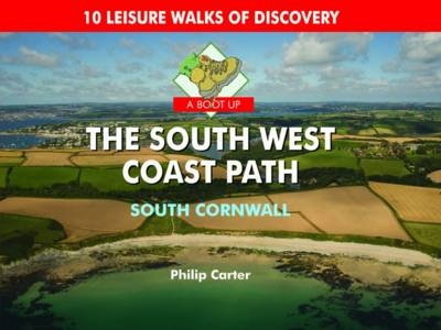 A Boot Up The South West Coast Path - South Cornwall: 10 Leisure Walks of Discovery