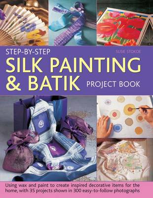 Step-by-step Silk Painting & Batik Project Book: Using Wax and Paint to Create Inspired Decorative Items for the Home, with 35 Projects Shown in 300 Easy-to-follow Photographs