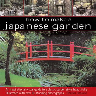 How to Make a Japanese Garden: An Inspirational Visual Guide to a Classic Garden Style, Beautifully Illustrated with Over 80 Stunning Photographs