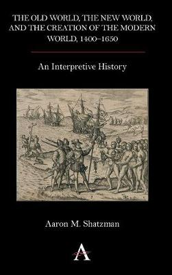 The Old World, the New World, and the Creation of the Modern World, 1400-1650: An Interpretive History