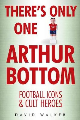 There's Only One Arthur Bottom: Football Icons & Club Heroes