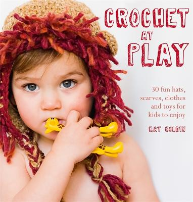 Crochet at Play: 30 Fun Hats, Scarves, Clothes and Toys for Kids to Enjoy