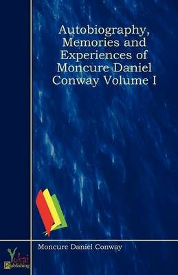 Autobiography, Memories and Experiences of Moncure Daniel Conway Volume I