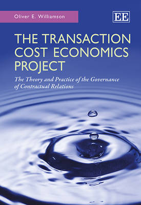 The Transaction Cost Economics Project: The Theory and Practice of the Governance of Contractual Relations
