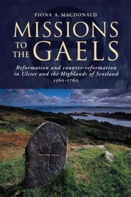 Missions to the Gael: Reformation and Counter-reformation in Ulster and the Highlands and Islands of Scotland, 1560-1760