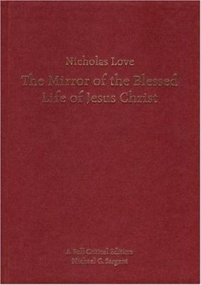 Nicholas Love's Mirror of the Blessed Life of Jesus Christ: A Full Critical Edition