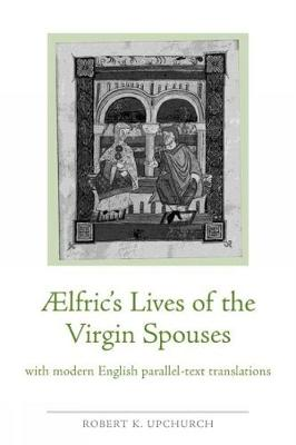 Aelfric's Lives of the Virgin Spouses: with Modern English Parallel-Text Translations
