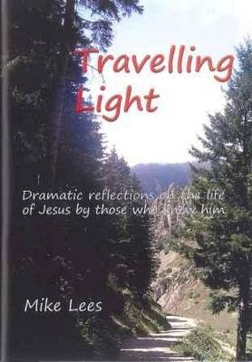 Travelling Light: Dramatic Reflections on the Life of Jesus by Those Who Knew Him