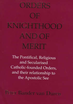 Orders of Knighthood and of Merit: The Pontifical, Religious and Secularised Catholic-founded Orders and Their Relationship to the Apostolic See