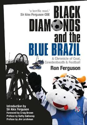 Black Diamonds and the Blue Brazil NEW EDITION: A Chronicle of Coal, Cowdenbeath and Football
