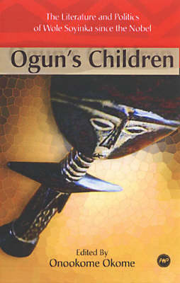 Ogun's Children: The Literature and Politics of Wole Soyinka Since the Nobel