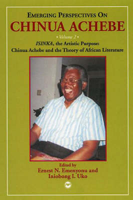 Emerging Perspectives On Chinua Achebe Vol. 2: ISINKA, the Artistic Purpose: Chinua Achebe and the Theory of African Literature