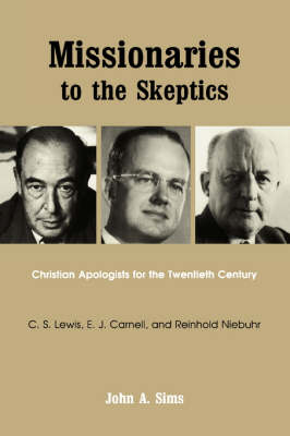 Missionaries to the Skeptics: Christian Apologists for the Twentieth Century, C.S.Lewis, E.J.Carnell and Reinhold Niebuhr