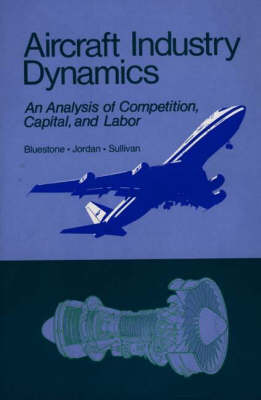 Aircraft Industry Dynamics: An Anlaysis of Competition, Capital, and Labor