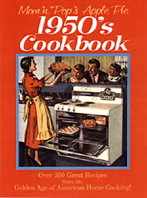 Mom 'n' Pop's Apple Pie 1950s Cookbook: Over 300 Great Recipes from the Golden Age of American Home Cooking