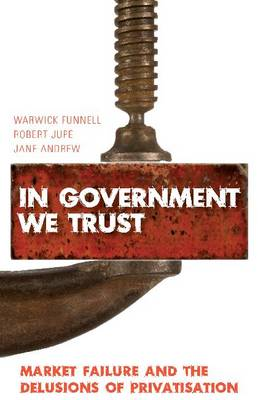 In Government We Trust: Market Failure and the Delusions of Privatisation