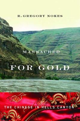 Massacred for Gold: The Chinese in Hells Canyon