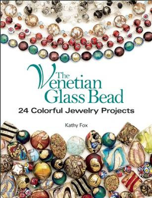 The Venetian Glass Bead: 24 Colorful Jewelry Projects