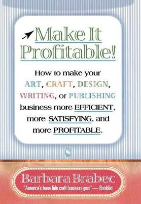 Make it Profitable!: How to Make Your Art, Craft, Design, Writing or Publishing Business More Efficient, More Satisfying, and More Profitable