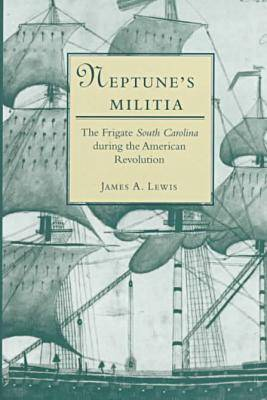 "Neptune's Militia: The Frigate """"South Carolina"""" During the American Revolution"