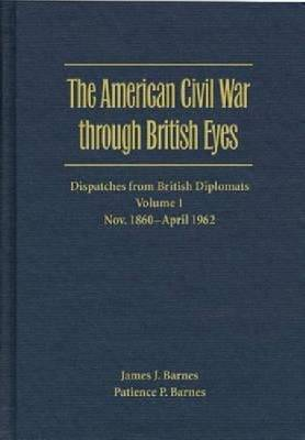 The The American Civil War through British Eyes: Dispatches from British Diplomats: v. 1: The American Civil War through British Eyes: Dispatches from British Diplomats v. 1; November 1860-April 1862 November 1860-April 1862