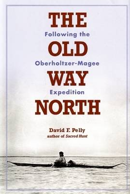 Old Way North: Following the Oberholtzer-Magee Expedition