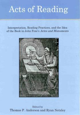 Acts of Reading: Interpretation, Reading Practices, and the Idea of the Book in John Foxe's Actes and Monuments