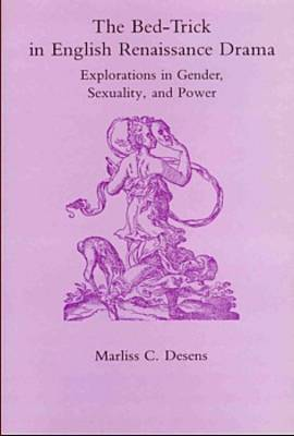 The Bed-Trick in English Renaissance Drama: Explorations in Gender, Sexuality and Power