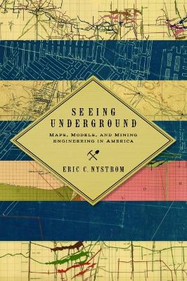 Seeing Underground: Maps, Models, and Mining Engineering in America