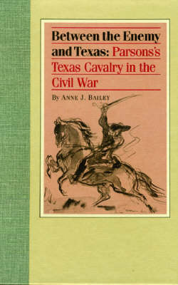 Between the Enemy and Texas: Parson's Texas Cavalry in the Civil War.