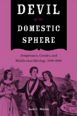 Devil of the Domestic Sphere: Temperance, Gender, and Middle-class Ideology, 1800-1860