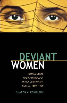 Deviant Women: Female Crime and Criminology in Revolutionary Russia, 1880-1930
