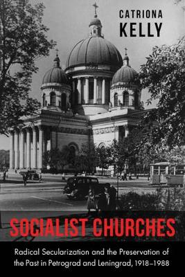 Socialist Churches: Radical Secularization and the Preservation of the Past in Petrograd and Leningrad, 1918 1988
