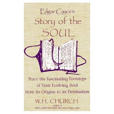 Edgar Cayce's Story of the Soul: Trace the Fascinating Footsteps of Your Evolving Soul from its Origins to its Destination