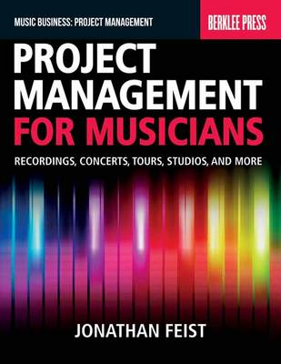 Project Management for Musicians: Recordings, Performances, Tours, Studios and More