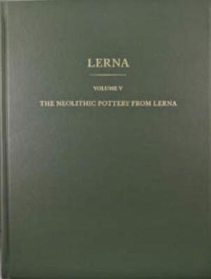 The Neolithic Pottery from Lerna: Results of Excavations Conducted by the American School of Classical Studies at Athens: Volume 5: The Neolithic Pottery from Lerna