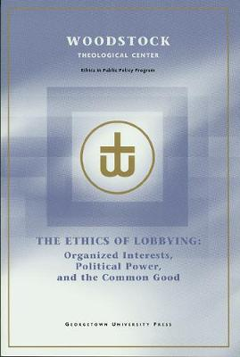 The Ethics of Lobbying: Organized Interests, Political Power, and the Common Good