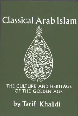 Classical Arab Islam: The Culture & Heritage of the Golden Age