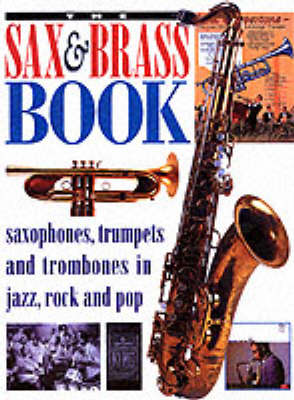The Sax and Brass Book: Saxophones, Trumpets and Trombones in Jazz, Rock and Pop
